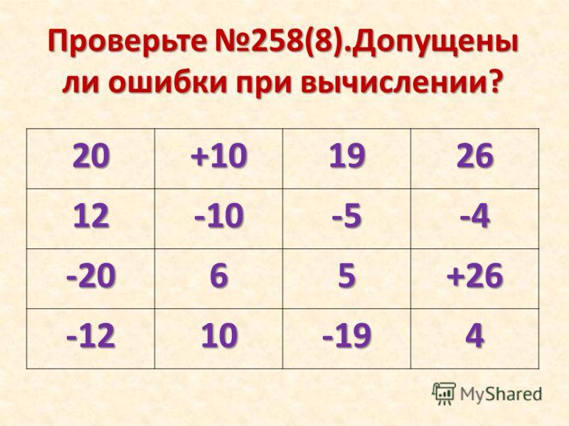 Проверьте 258(8).Допущены ли ошибки при вычислении? 20+101926 12-10-5-4 -2065+26 -1210-194