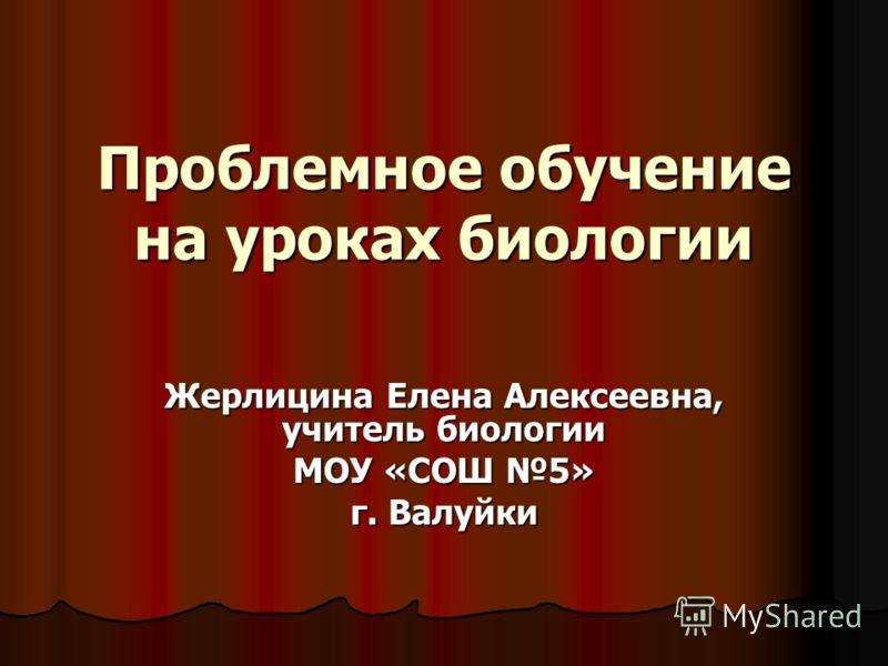Проблемное обучение на уроках биологии Жерлицина Елена Алексеевна, учитель биологии МОУ «СОШ 5» г. Валуйки