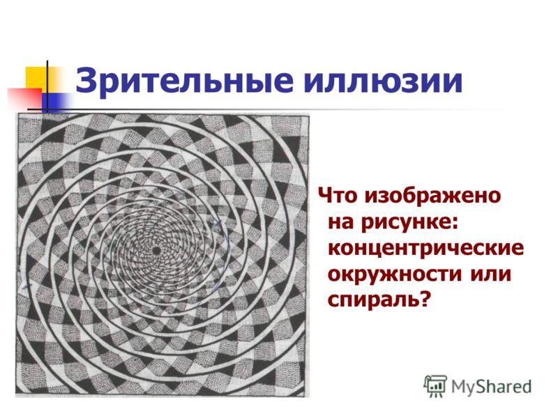 Зрительные иллюзии Что изображено на рисунке: концентрические окружности или спираль?