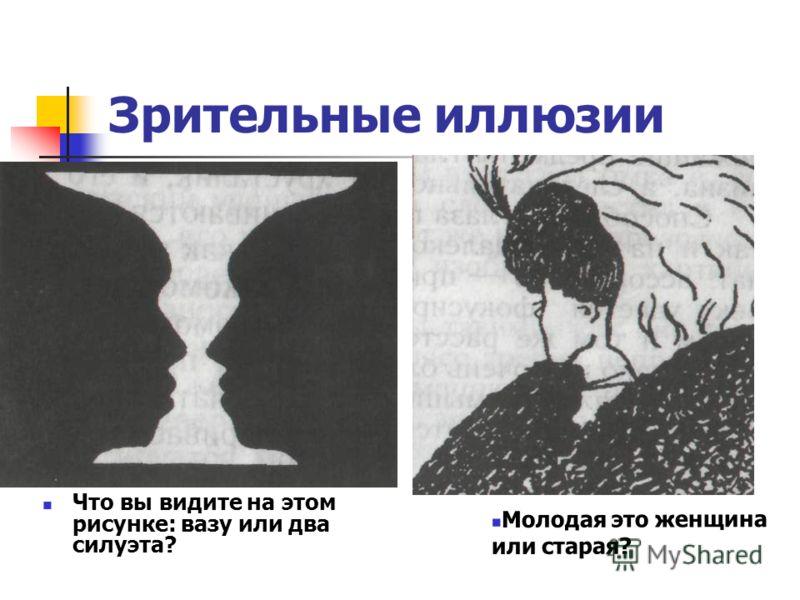 Зрительные иллюзии Что вы видите на этом рисунке: вазу или два силуэта? Молодая это женщина или старая?