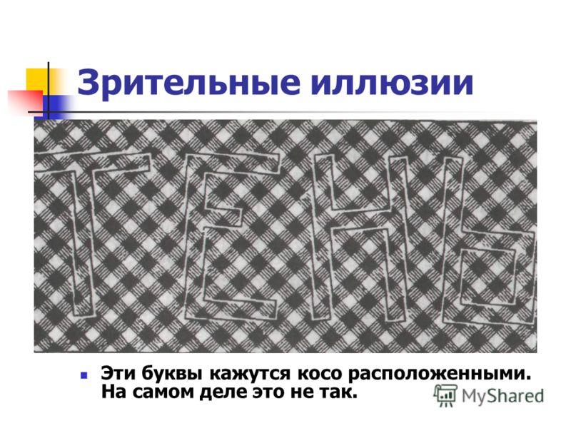 Зрительные иллюзии Эти буквы кажутся косо расположенными. На самом деле это не так.