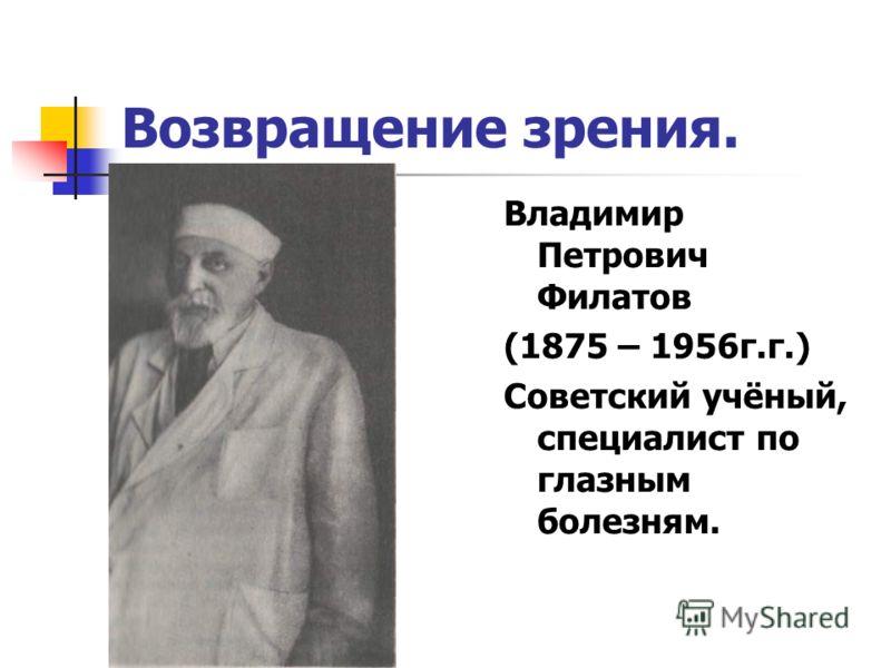 Возвращение зрения. Владимир Петрович Филатов (1875 – 1956г.г.) Советский учёный, специалист по глазным болезням.