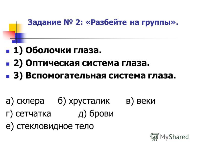 Задание 2: «Разбейте на группы». 1) Оболочки глаза. 2) Оптическая система глаза. 3) Вспомогательная система глаза. а) склера б) хрусталик в) веки г) сетчатка д) брови е) стекловидное тело