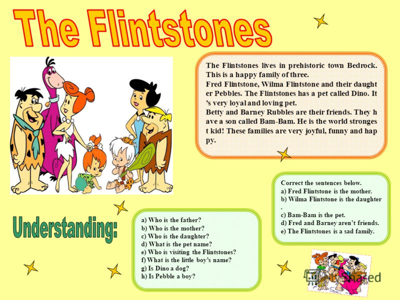 The Flintstones lives in prehistoric town Bedrock. This is a happy family of three. Fred Flintstone, Wilma Flintstone and their daught er Pebbles. The Flintstones has a pet called Dino. It s very loyal and loving pet. Betty and Barney Rubbles are the