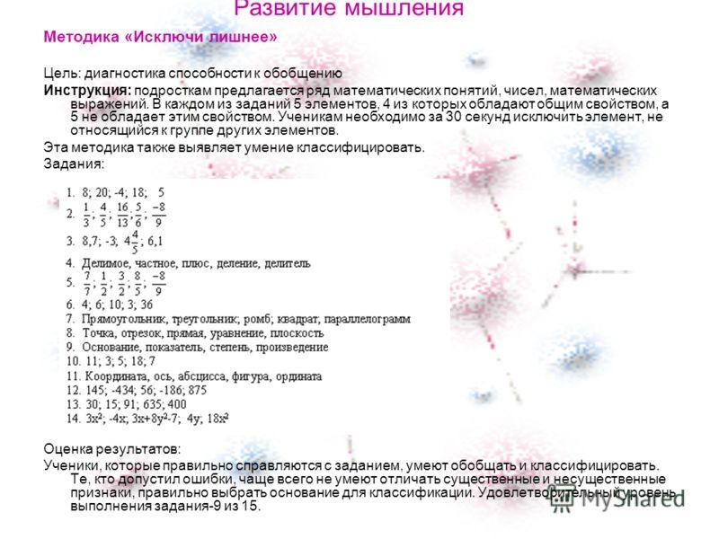 Развитие мышления Методика «Исключи лишнее» Цель: диагностика способности к обобщению Инструкция: подросткам предлагается ряд математических понятий, чисел, математических выражений. В каждом из заданий 5 элементов, 4 из которых обладают общим свойст
