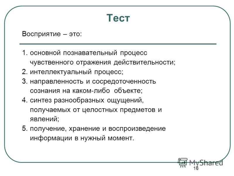16 Тест Восприятие – это: 1. основной познавательный процесс чувственного отражения действительности; 2. интеллектуальный процесс; 3. направленность и сосредоточенность сознания на каком-либо объекте; 4. синтез разнообразных ощущений, получаемых от ц