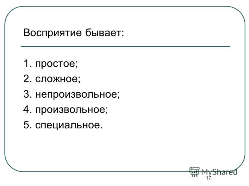 17 Восприятие бывает: 1. простое; 2. сложное; 3. непроизвольное; 4. произвольное; 5. специальное.