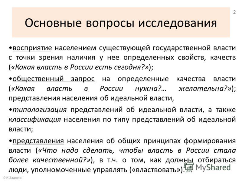 Основные вопросы исследования © И.Задорин 2 восприятие населением существующей государственной власти с точки зрения наличия у нее определенных свойств, качеств («Какая власть в России есть сегодня?»); общественный запрос на определенные качества вла