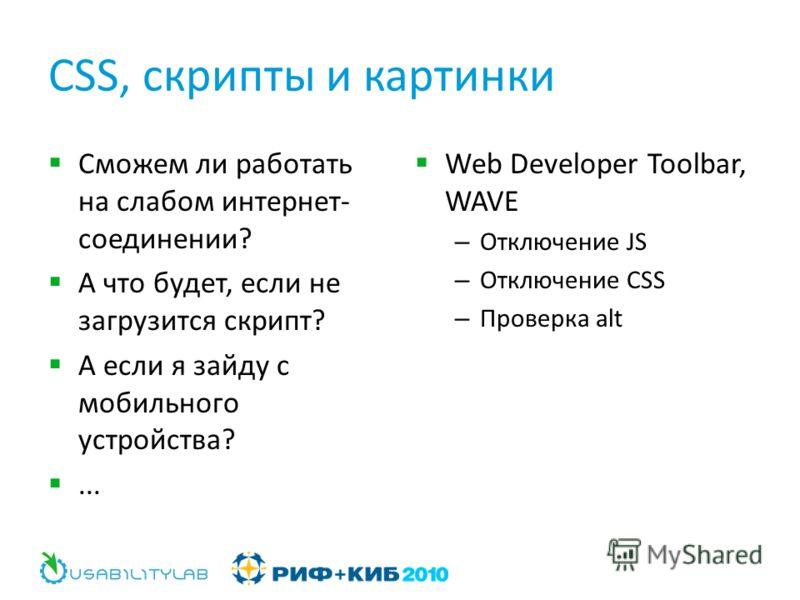 CSS, скрипты и картинки Сможем ли работать на слабом интернет- соединении? А что будет, если не загрузится скрипт? А если я зайду с мобильного устройства?... Web Developer Toolbar, WAVE – Отключение JS – Отключение CSS – Проверка alt