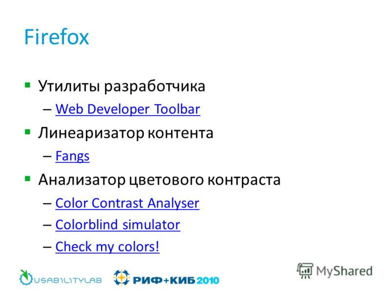 Firefox Утилиты разработчика – Web Developer Toolbar Web Developer Toolbar Линеаризатор контента – Fangs Fangs Анализатор цветового контраста – Color Contrast Analyser Color Contrast Analyser – Colorblind simulator Colorblind simulator – Check my col