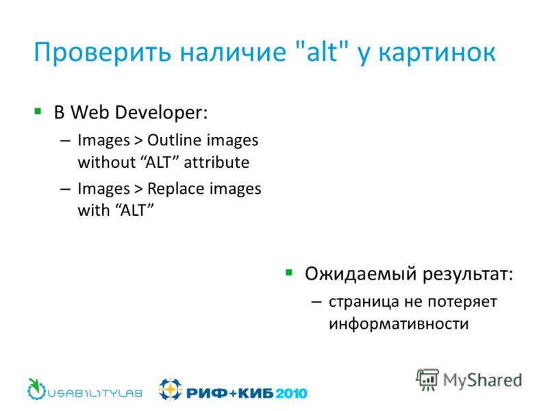 Проверить наличие alt у картинок В Web Developer: – Images > Outline images without ALT attribute – Images > Replace images with ALT Ожидаемый результат: – страница не потеряет информативности