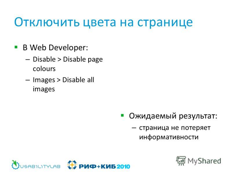 Отключить цвета на странице В Web Developer: – Disable > Disable page colours – Images > Disable all images Ожидаемый результат: – страница не потеряет информативности
