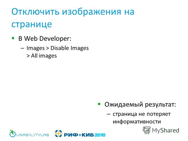 Отключить изображения на странице В Web Developer: – Images > Disable Images > All images Ожидаемый результат: – страница не потеряет информативности