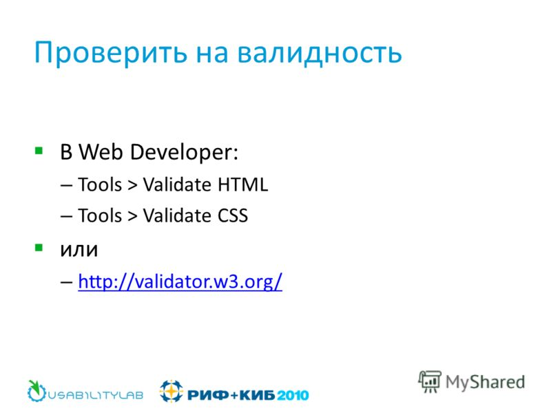 Проверить на валидность В Web Developer: – Tools > Validate HTML – Tools > Validate CSS или – http://validator.w3.org/ http://validator.w3.org/