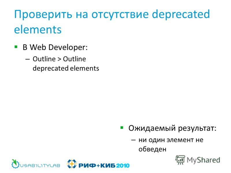 Проверить на отсутствие deprecated elements В Web Developer: – Outline > Outline deprecated elements Ожидаемый результат: – ни один элемент не обведен