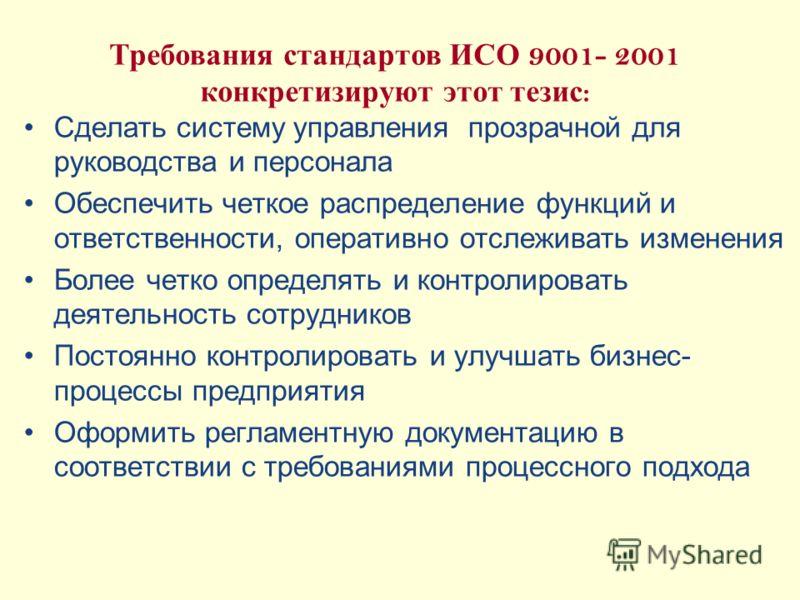 Требования стандартов ИСО 9001- 2001 конкретизируют этот тезис : Сделать систему управления прозрачной для руководства и персонала Обеспечить четкое распределение функций и ответственности, оперативно отслеживать изменения Более четко определять и ко