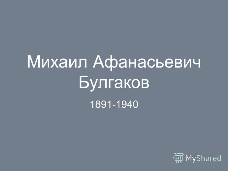 Михаил Афанасьевич Булгаков 1891-1940