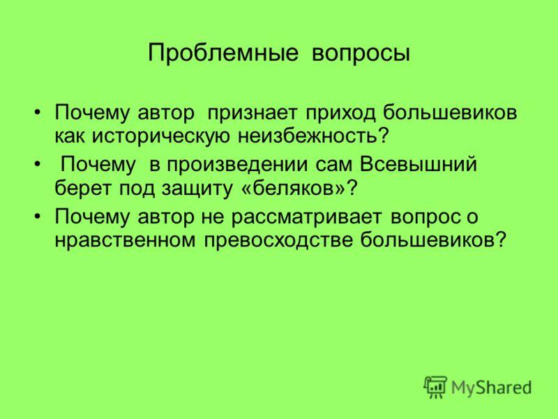 Проблемные вопросы Почему автор признает приход большевиков как историческую неизбежность? Почему в произведении сам Всевышний берет под защиту «беляков»? Почему автор не рассматривает вопрос о нравственном превосходстве большевиков?