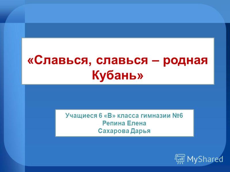 «Славься, славься – родная Кубань» Учащиеся 6 «В» класса гимназии 6 Репина Елена Сахарова Дарья