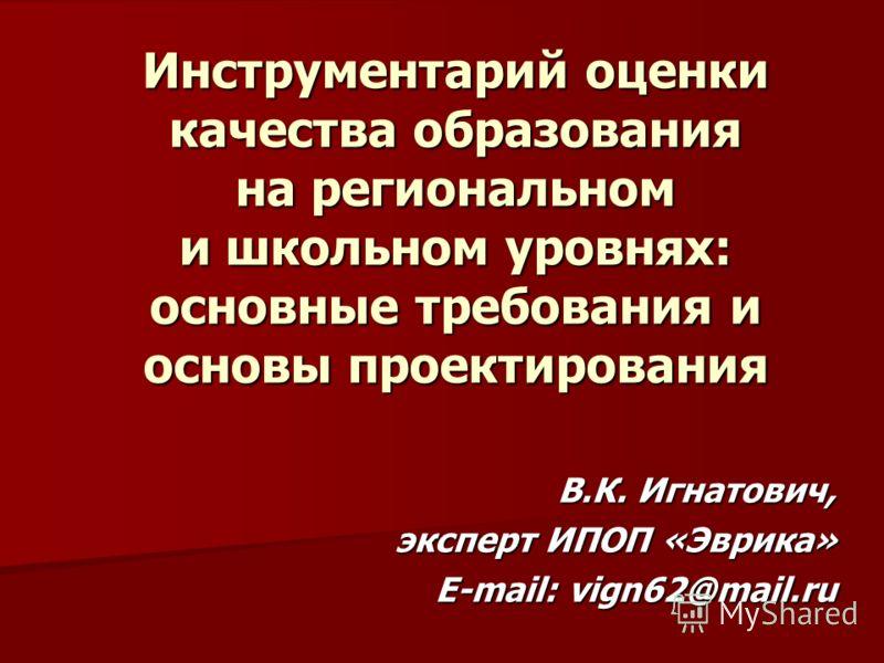 Инструментарий оценки качества образования на региональном и школьном уровнях: основные требования и основы проектирования В.К. Игнатович, эксперт ИПОП «Эврика» E-mail: vign62@mail.ru