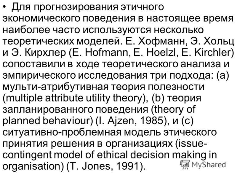 Для прогнозирования этичного экономического поведения в настоящее время наиболее часто используются несколько теоретических моделей. Е. Хофманн, Э. Хольц и Э. Кирхлер (E. Hofmann, E. Hoelzl, E. Kirchler) сопоставили в ходе теоретического анализа и эм
