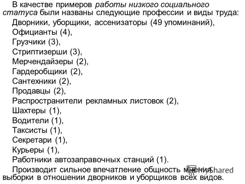 В качестве примеров работы низкого социального статуса были названы следующие профессии и виды труда: Дворники, уборщики, ассенизаторы (49 упоминаний), Официанты (4), Грузчики (3), Стриптизерши (3), Мерчендайзеры (2), Гардеробщики (2), Сантехники (2)