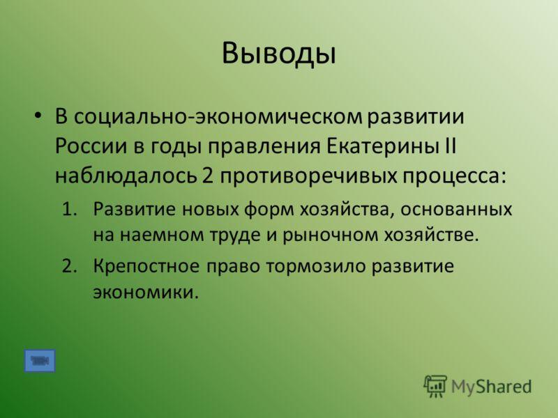 Выводы В социально-экономическом развитии России в годы правления Екатерины II наблюдалось 2 противоречивых процесса: 1.Развитие новых форм хозяйства, основанных на наемном труде и рыночном хозяйстве. 2.Крепостное право тормозило развитие экономики.