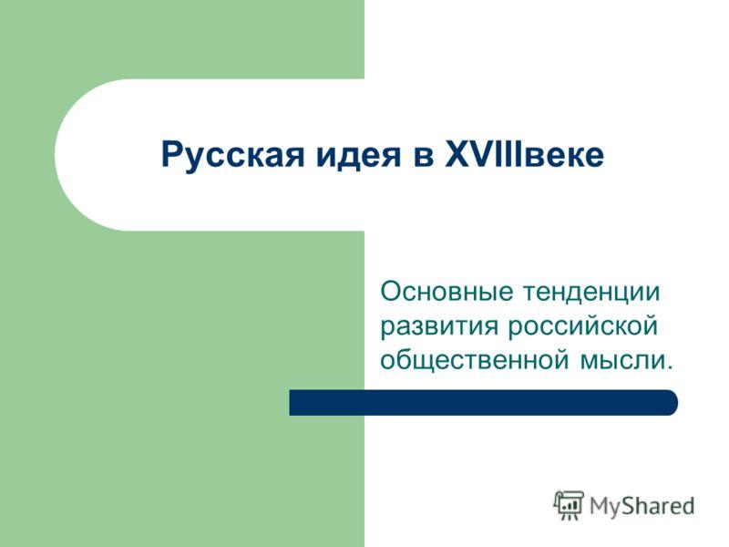 Русская идея в XVIIIвеке Основные тенденции развития российской общественной мысли.