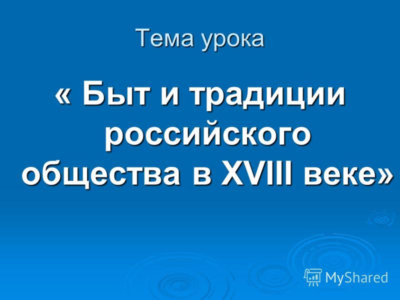 Тема урока « Быт и традиции российского общества в XVIII веке»
