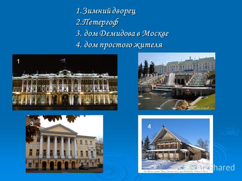 1.Зимний дворец 2.Петергоф 3. дом Демидова в Москве 4. дом простого жителя 1 3 4 2