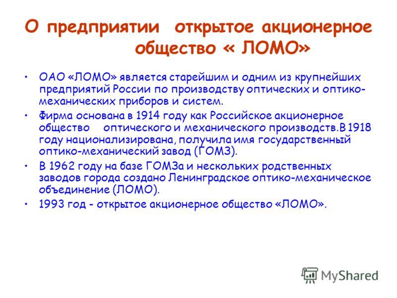 О предприятии открытое акционерное общество « ЛОМО» ОАО «ЛОМО» является старейшим и одним из крупнейших предприятий России по производству оптических и оптико- механических приборов и систем. Фирма основана в 1914 году как Российское акционерное обще