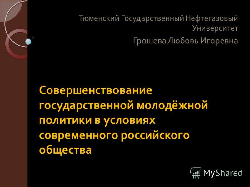 Совершенствование государственной молодёжной политики в условиях современного российского общества Тюменский Государственный Нефтегазовый Университет Грошева Любовь Игоревна
