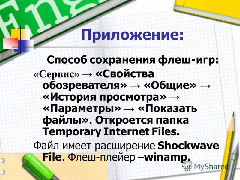 Приложение: Способ сохранения флеш-игр: «Сервис» «Свойства обозревателя» «Общие» «История просмотра» «Параметры» «Показать файлы». Откроется папка Temporary Internet Files. Файл имеет расширение Shockwave File. Флеш-плейер –winamp.