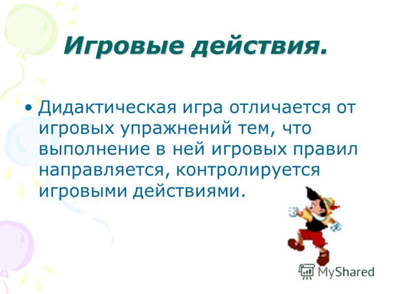Игровые действия. Дидактическая игра отличается от игровых упражнений тем, что выполнение в ней игровых правил направляется, контролируется игровыми действиями.