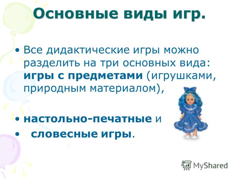Основные виды игр. Все дидактические игры можно разделить на три основных вида: игры с предметами (игрушками, природным материалом), настольно-печатные и словесные игры.