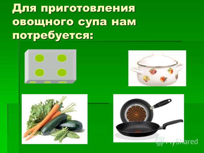 Для приготовления овощного супа нам потребуется: