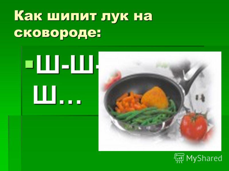 Как шипит лук на сковороде: Ш-Ш- Ш… Ш-Ш- Ш…