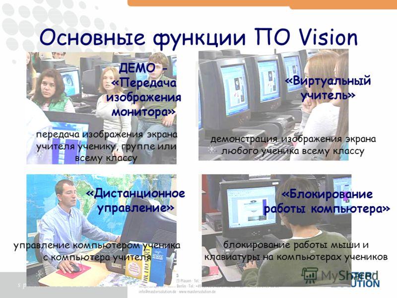 Основные функции ПО Vision ДЕМО - «Передача изображения монитора» «Виртуальный учитель» «Дистанционное управление» «Блокирование работы компьютера» демонстрация изображения экрана любого ученика всему классу блокирование работы мыши и клавиатуры на к