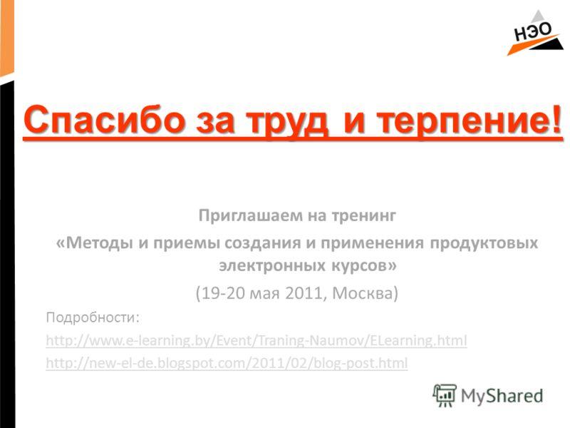 Спасибо за труд и терпение! Приглашаем на тренинг «Методы и приемы создания и применения продуктовых электронных курсов» (19-20 мая 2011, Москва) Подробности: http://www.e-learning.by/Event/Traning-Naumov/ELearning.html http://new-el-de.blogspot.com/