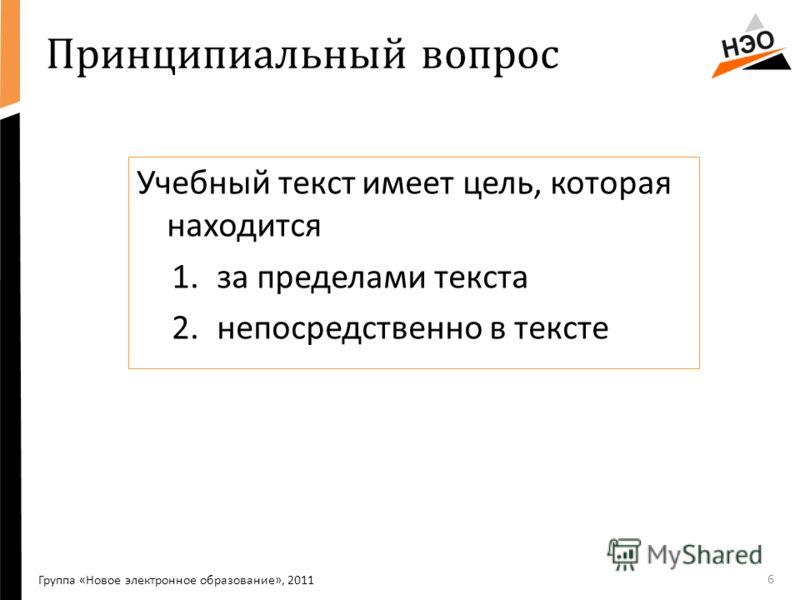 Принципиальный вопрос Учебный текст имеет цель, которая находится 1.за пределами текста 2.непосредственно в тексте 6 Группа «Новое электронное образование», 2011