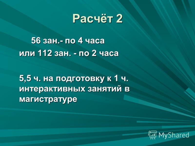 Расчёт 2 56 зан.- по 4 часа 56 зан.- по 4 часа или 112 зан. - по 2 часа 5,5 ч. на подготовку к 1 ч. интерактивных занятий в магистратуре 5,5 ч. на подготовку к 1 ч. интерактивных занятий в магистратуре