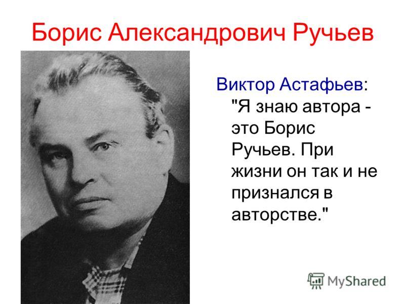 Борис Александрович Ручьев Виктор Астафьев: Я знаю автора - это Борис Ручьев. При жизни он так и не признался в авторстве.