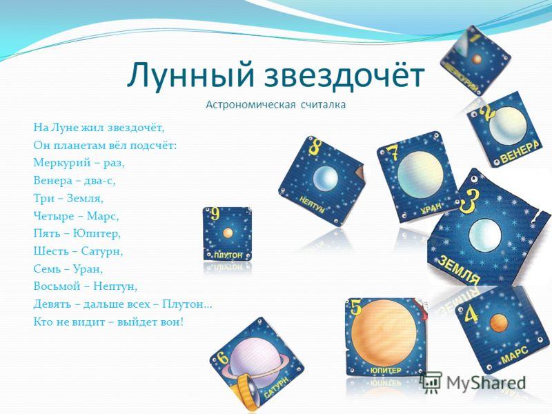 Лунный звездочёт Астрономическая считалка На Луне жил звездочёт, Он планетам вёл подсчёт: Меркурий – раз, Венера – два-с, Три – Земля, Четыре – Марс, Пять – Юпитер, Шесть – Сатурн, Семь – Уран, Восьмой – Нептун, Девять – дальше всех – Плутон… Кто не