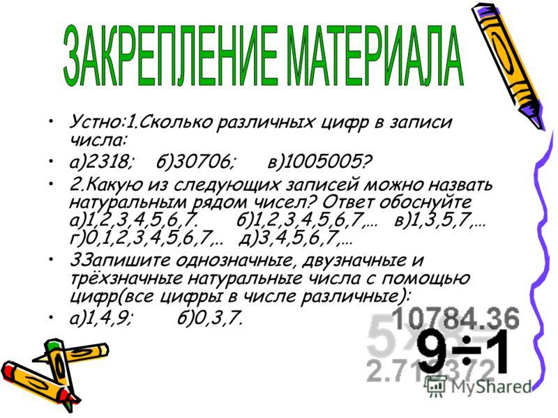 Устно:1.Сколько различных цифр в записи числа: а)2318; б)30706; в)1005005? 2.Какую из следующих записей можно назвать натуральным рядом чисел? Ответ обоснуйте а)1,2,3,4,5,6,7. б)1,2,3,4,5,6,7,… в)1,3,5,7,… г)0,1,2,3,4,5,6,7,.. д)3,4,5,6,7,… 3Запишите