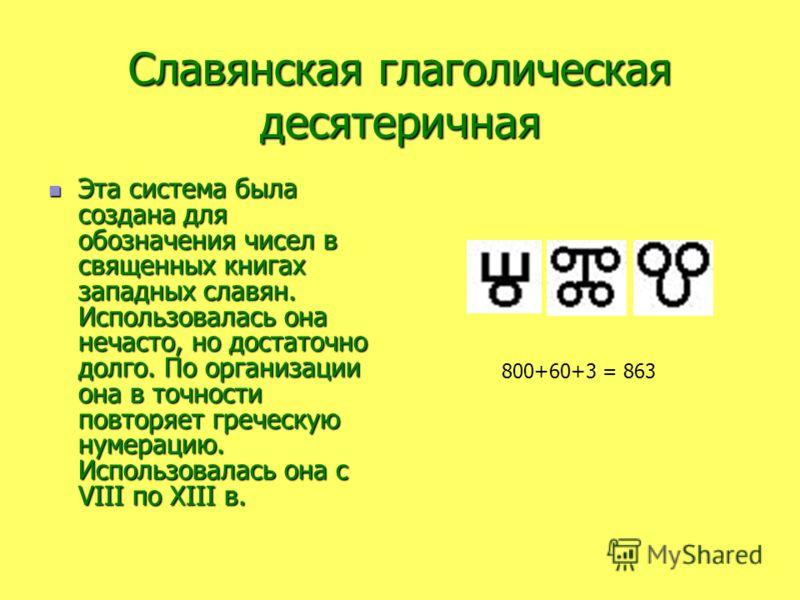 Славянская глаголическая десятеричная Эта система была создана для обозначения чисел в священных книгах западных славян. Использовалась она нечасто, но достаточно долго. По организации она в точности повторяет греческую нумерацию. Использовалась она