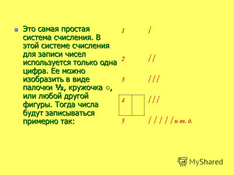 Это самая простая система счисления. В этой системе счисления для записи чисел используется только одна цифра. Ее можно изобразить в виде палочки ½, кружочка, или любой другой фигуры. Тогда числа будут записываться примерно так: Это самая простая сис