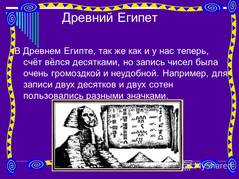 Древний Египет В Древнем Египте, так же как и у нас теперь, счёт вёлся десятками, но запись чисел была очень громоздкой и неудобной. Например, для записи двух десятков и двух сотен пользовались разными значками.