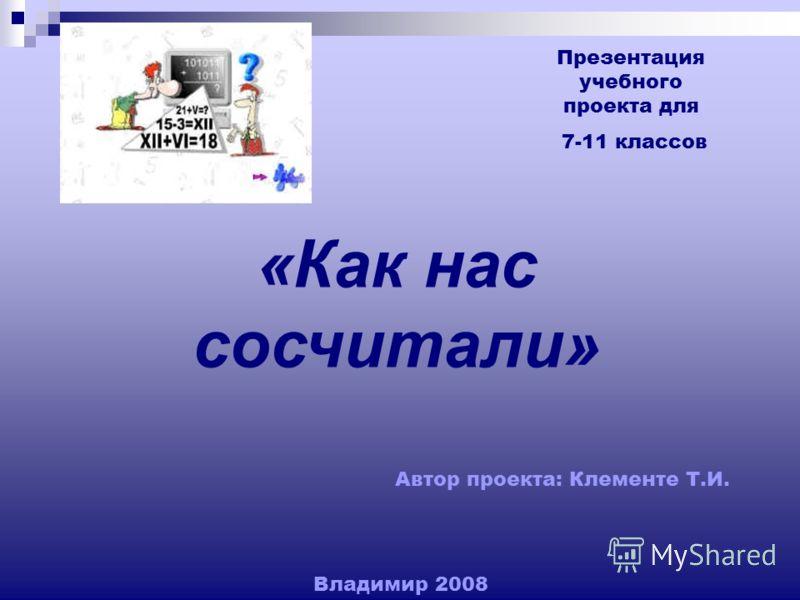 Презентация учебного проекта для 7-11 классов «Как нас сосчитали» Автор проекта: Клементе Т.И. Владимир 2008