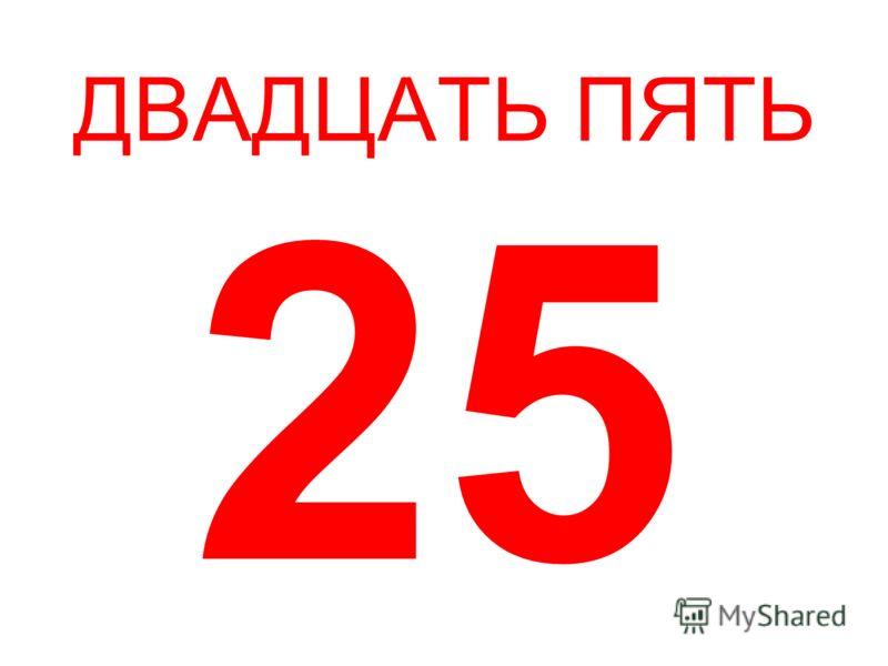 ДВАДЦАТЬ ПЯТЬ 25