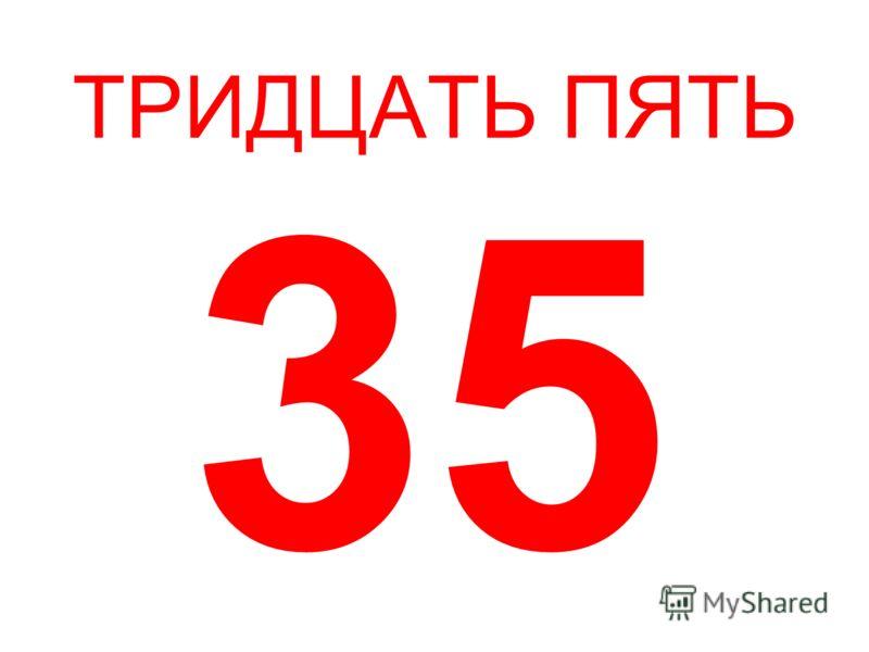 ТРИДЦАТЬ ПЯТЬ 35